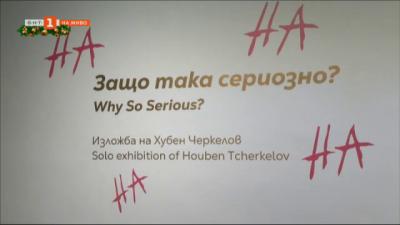 Изложбата Защо така сериозно на Хубен Черкелов