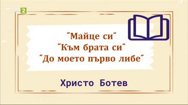 """Христо Ботев - """"Майце си"""", """"Към брата си"""", """"До моето първо либе"""""""