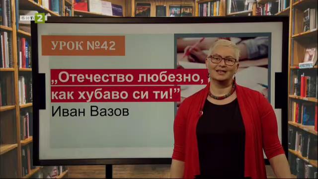 """""""Отечество любезно, как хубаво си ти!"""" на Иван Вазов"""