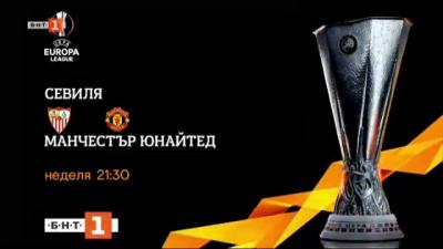 НА ЖИВО по БНТ: Севиля - Манчестър Юнайтед, 1/2-финал на Лига Европа