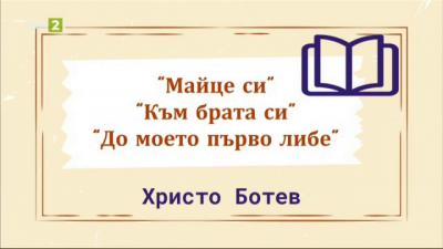 """Христо Ботев - """"Майце си"""", """"Към брата си"""", """"До моето първо либе"""" - 28.01.2021"""