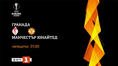 Гранада - Манчестър Юнайтед, 1/4-финал на Лига Европа - НА ЖИВО по БНТ 1